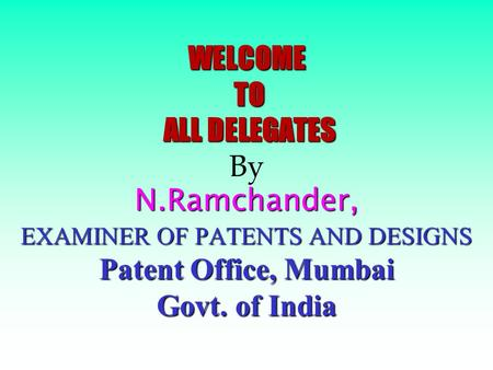 WELCOME TO ALL DELEGATES N.Ramchander, EXAMINER OF PATENTS AND DESIGNS Patent Office, Mumbai Govt. of India WELCOME TO ALL DELEGATES By N.Ramchander,