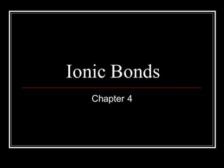 Ionic Bonds Chapter 4 Ionic Compounds What are Chemical Bonds Force that holds 2 atoms together Attraction between + nucleus and – electron Attraction.