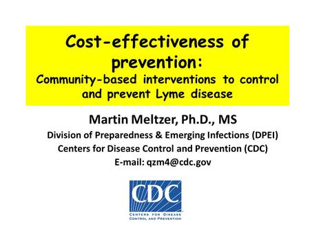 Cost-effectiveness of prevention: Community-based interventions to control and prevent Lyme disease Martin Meltzer, Ph.D., MS Division of Preparedness.