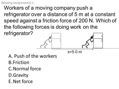 Reading Assignment 6.1: A. Push of the workers B.Friction C.Normal force D.Gravity E.Net force Workers of a moving company push a refrigerator over a distance.
