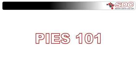Session Objectives Introduction to PIES What is PIES How does it benefit you Concepts within PIES Segments File Type Header and Footer Information How.