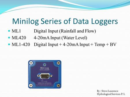 Minilog Series of Data Loggers ML1Digital Input (Rainfall and Flow) ML4204-20mA Input (Water Level) ML1-420Digital Input + 4-20mA Input + Temp + BV By.