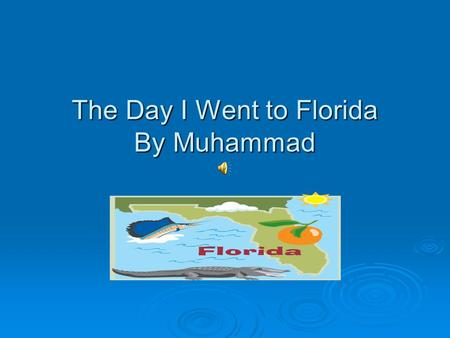 The Day I Went to Florida By Muhammad The first things I did in Florida were really fun. I went to Wet and Wild and Disney Word at Florida.