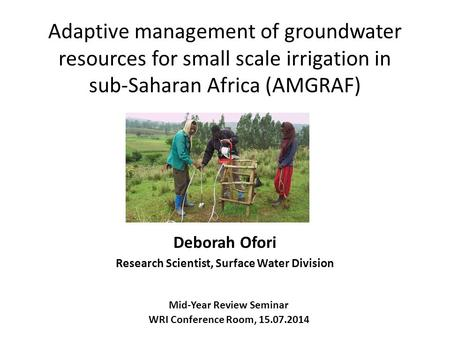 Adaptive management of groundwater resources for small scale irrigation in sub-Saharan Africa (AMGRAF) Deborah Ofori Research Scientist, Surface Water.