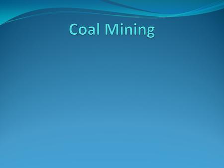Coal The goal of coal mining is to economically remove coal from the ground. Coal is valued for its energy content, and since the 1880s is widely used.