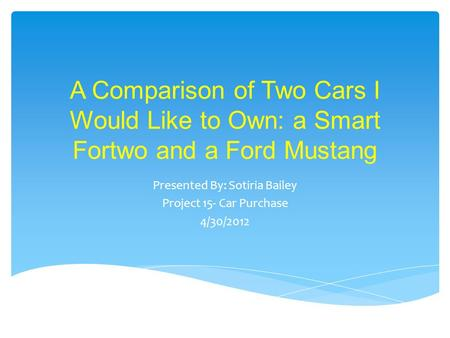 A Comparison of Two Cars I Would Like to Own: a Smart Fortwo and a Ford Mustang Presented By: Sotiria Bailey Project 15- Car Purchase 4/30/2012.
