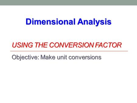 USING THE CONVERSION FACTOR Objective: Make unit conversions Dimensional Analysis.