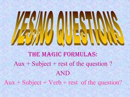 The Magic FormulaS: Aux + Subject + rest of the question ? AND Aux + Subject + Verb + rest of the question?
