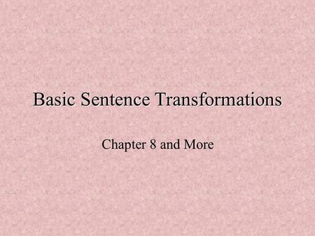Basic Sentence Transformations Chapter 8 and More.