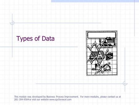 Types of Data This module was developed by Business Process Improvement. For more modules, please contact us at 281-304-9504 or visit our website www.spcforexcel.com.