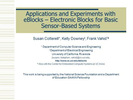 Applications and Experiments with eBlocks – Electronic Blocks for Basic Sensor-Based Systems Susan Cotterell*, Kelly Downey ŧ, Frank Vahid *¥ * Department.