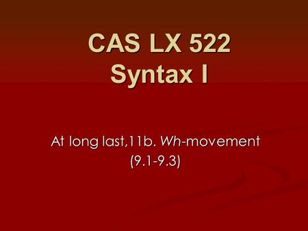 At long last,11b. Wh-movement (9.1-9.3) CAS LX 522 Syntax I.