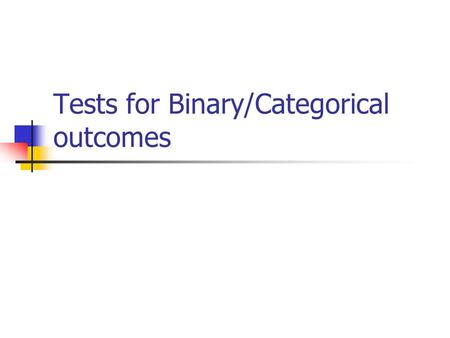 Tests for Binary/Categorical outcomes. Binary or categorical outcomes (proportions) Outcome Variable Are the observations correlated?Alternative to the.