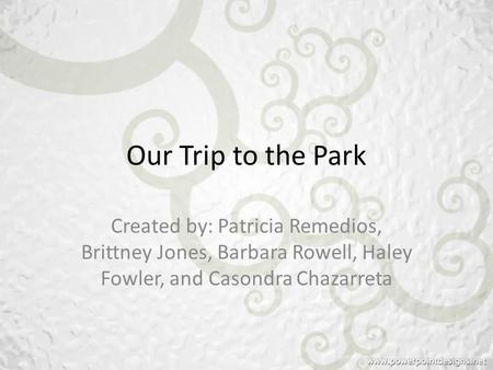 Our Trip to the Park Created by: Patricia Remedios, Brittney Jones, Barbara Rowell, Haley Fowler, and Casondra Chazarreta.