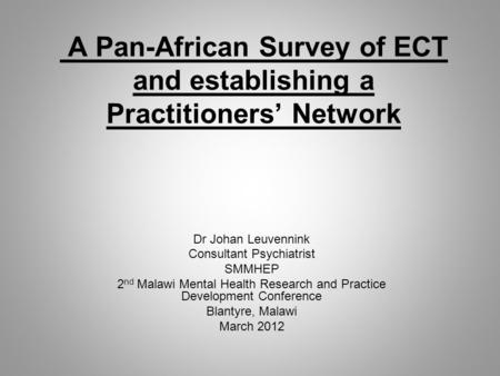 A Pan-African Survey of ECT and establishing a Practitioners' Network Dr Johan Leuvennink Consultant Psychiatrist SMMHEP 2 nd Malawi Mental Health Research.