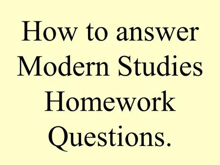 How to answer Modern Studies Homework Questions..