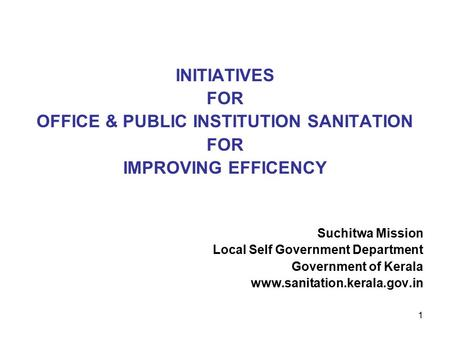 1 INITIATIVES FOR OFFICE & PUBLIC INSTITUTION SANITATION FOR IMPROVING EFFICENCY Suchitwa Mission Local Self Government Department Government of Kerala.