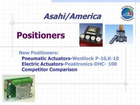 Asahi/America New Positioners: Pneumatic Actuators-Westlock P-10,K-10 Electric Actuators-Peaktronics-DHC- 100 Competitor Comparison Positioners.
