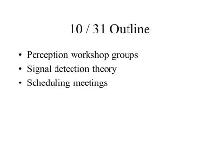 10 / 31 Outline Perception workshop groups Signal detection theory Scheduling meetings.