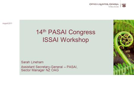 August 2011 1 14 th PASAI Congress ISSAI Workshop Sarah Lineham Assistant Secretary-General – PASAI, Sector Manager NZ OAG Image here August 2011.