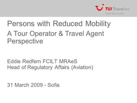 Persons with Reduced Mobility A Tour Operator & Travel Agent Perspective Eddie Redfern FCILT MRAeS Head of Regulatory Affairs (Aviation) 31 March 2009.