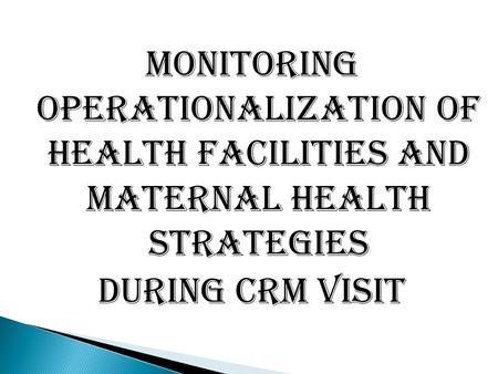 MONITORING OPERATIONALIZATION OF HEALTH FACILITIES and MATERNAL HEALTH STRATEGIES DURING CRM VISIT.