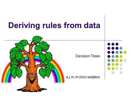 Deriving rules from data Decision Trees a.j.m.m (ton) weijters.