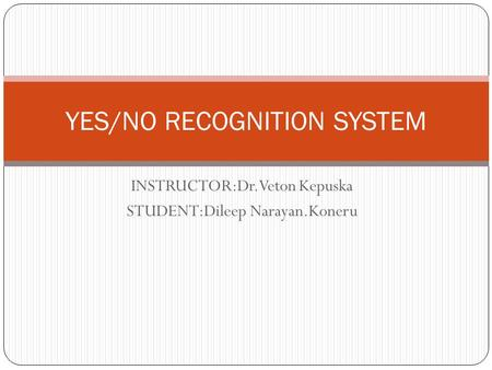 INSTRUCTOR:Dr.Veton Kepuska STUDENT:Dileep Narayan.Koneru YES/NO RECOGNITION SYSTEM.