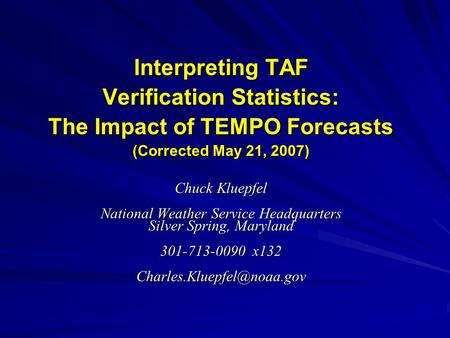 Interpreting TAF Verification Statistics: The Impact of TEMPO Forecasts (Corrected May 21, 2007) Chuck Kluepfel National Weather Service Headquarters Silver.