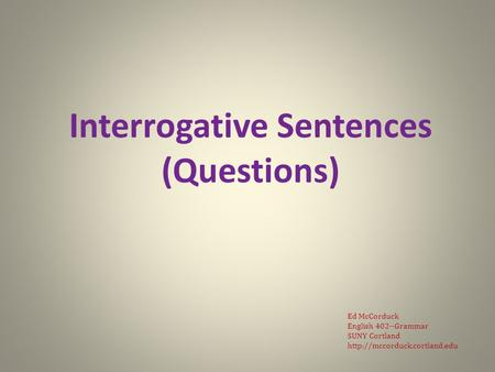 Interrogative Sentences (Questions) Ed McCorduck English 402--Grammar SUNY Cortland