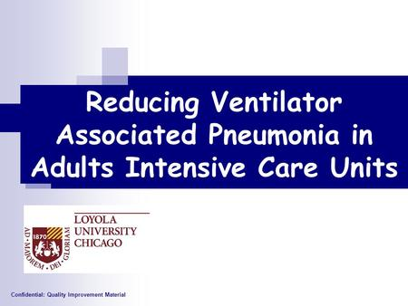 Reducing Ventilator Associated Pneumonia in Adults Intensive Care Units Confidential: Quality Improvement Material.