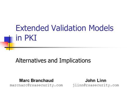 Extended Validation Models in PKI Alternatives and Implications Marc Branchaud John Linn
