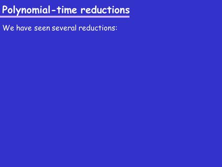 Polynomial-time reductions We have seen several reductions: