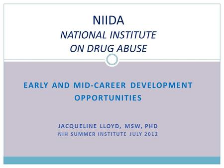 EARLY AND MID-CAREER DEVELOPMENT OPPORTUNITIES JACQUELINE LLOYD, MSW, PHD NIH SUMMER INSTITUTE JULY 2012 NIIDA NATIONAL INSTITUTE ON DRUG ABUSE.