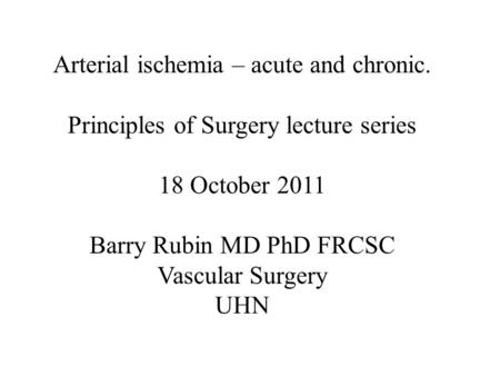 Arterial ischemia – acute and chronic. Principles of Surgery lecture series 18 October 2011 Barry Rubin MD PhD FRCSC Vascular Surgery UHN.