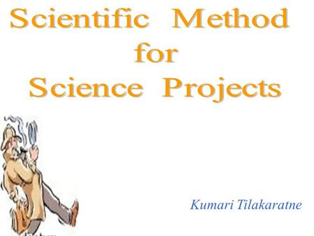 Scientific Method for Science Projects Kumari Tilakaratne.