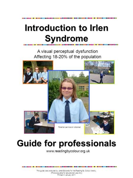 Introduction to Irlen Syndrome A visual perceptual dysfunction Affecting 18-20% of the population Parental permission obtained Guide for professionals.