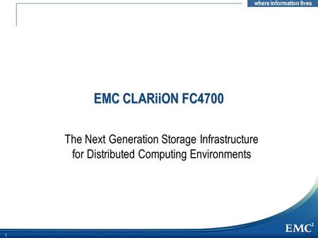 EMC CLARiiON FC4700 Note to Presenter: This customer presentation introduces the CLARiiON FC4700 and highlights its new hardware and software capabilities.