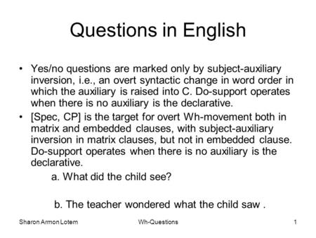 Sharon Armon LotemWh-Questions1 Questions in English Yes/no questions are marked only by subject-auxiliary inversion, i.e., an overt syntactic change in.