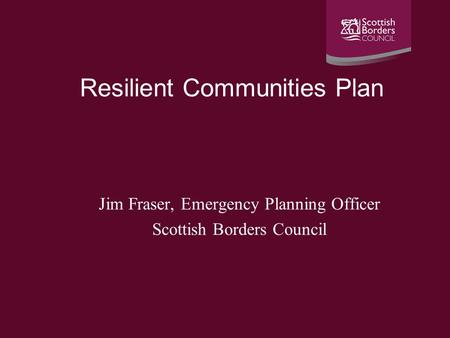 Resilient Communities Plan Jim Fraser, Emergency Planning Officer Scottish Borders Council.