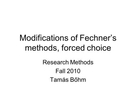 Modifications of Fechner's methods, forced choice Research Methods Fall 2010 Tamás Bőhm.