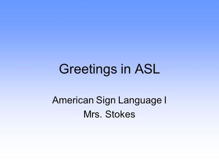 Greetings in ASL American Sign Language I Mrs. Stokes.