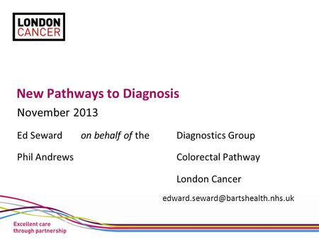 New Pathways to Diagnosis November 2013 Ed Seward on behalf of theDiagnostics Group Phil AndrewsColorectal Pathway London Cancer