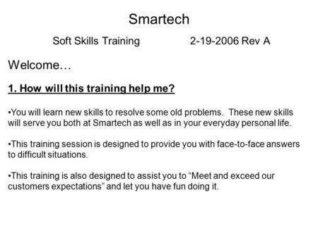 Smartech Soft Skills Training 2-19-2006 Rev A Welcome… 1. How will this training help me? You will learn new skills to resolve some old problems. These.