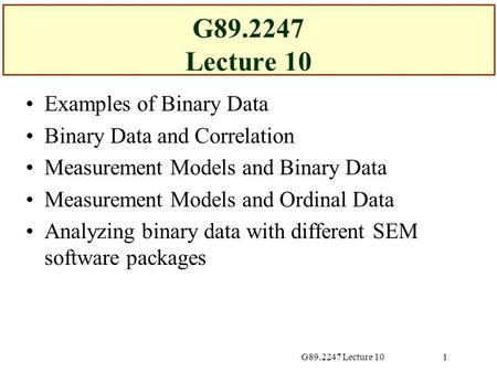 G89.2247 Lecture 101 Examples of Binary Data Binary Data and Correlation Measurement Models and Binary Data Measurement Models and Ordinal Data Analyzing.