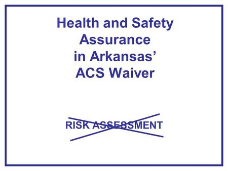 Health and Safety Assurance in Arkansas' ACS Waiver RISK ASSESSMENT.