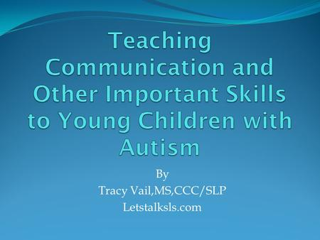 By Tracy Vail,MS,CCC/SLP Letstalksls.com. What Are Important Skills to Teach Young Children with Autism ? Communication skills: allow the child to get.