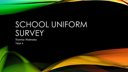 SCHOOL UNIFORM SURVEY Thomas Walmsley Year 4. WHAT WAS THE SURVEY ABOUT? Research Question: What do children in Year 4 at my school think about wearing.