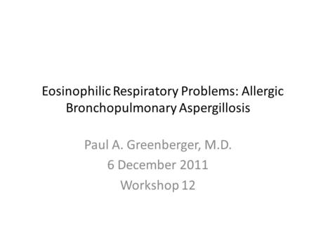 Eosinophilic Respiratory Problems: Allergic Bronchopulmonary Aspergillosis Paul A. Greenberger, M.D. 6 December 2011 Workshop 12.