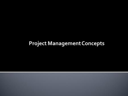 Project Management Concepts.  What is a Project?  Common Project Terms  What does a Project Manager do?  What's in a Project?  Project Management.